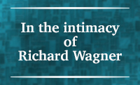 Section II – In the intimacy of Richard Wagner